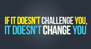 Motivation - If it doesn't challenge you, it doesn't change you.